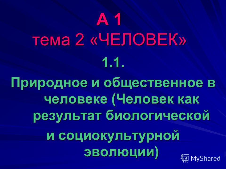А 1 тема 2 «ЧЕЛОВЕК» 1.1. Природное и общественное в человеке (Человек как результат биологической и социокультурной эволюции)