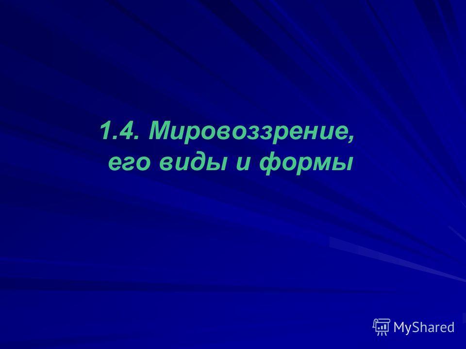 1.4. Мировоззрение, его виды и формы