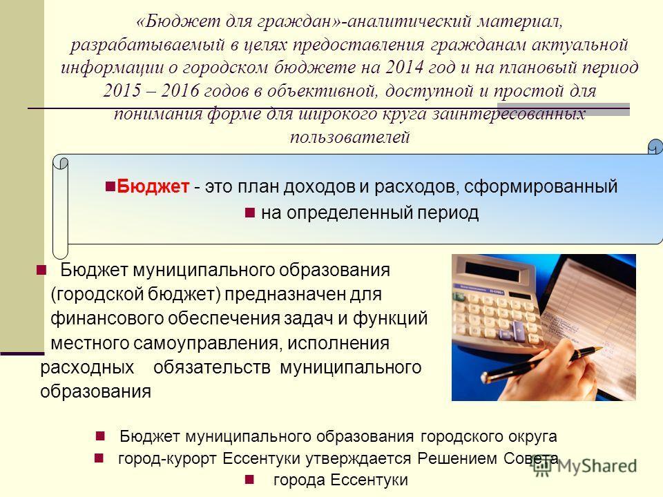 «Бюджет для граждан»-аналитический материал, разрабатываемый в целях предоставления гражданам актуальной информации о городском бюджете на 2014 год и на плановый период 2015 – 2016 годов в объективной, доступной и простой для понимания форме для широ
