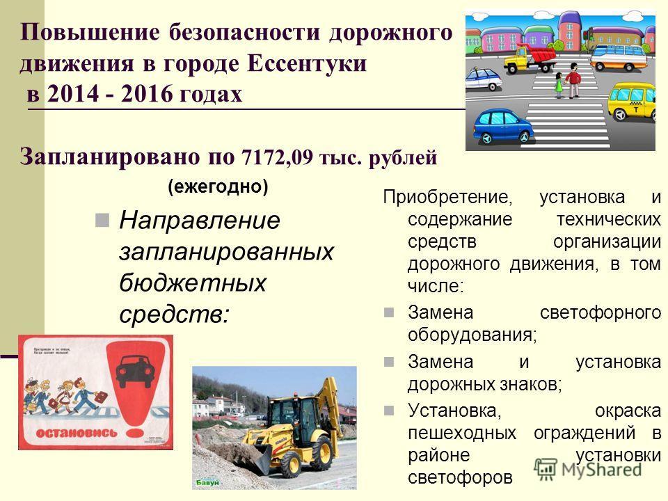 Повышение безопасности дорожного движения в городе Ессентуки в 2014 - 2016 годах Запланировано по 7172,09 тыс. рублей (ежегодно) Направление запланированных бюджетных средств: Приобретение, установка и содержание технических средств организации дорож