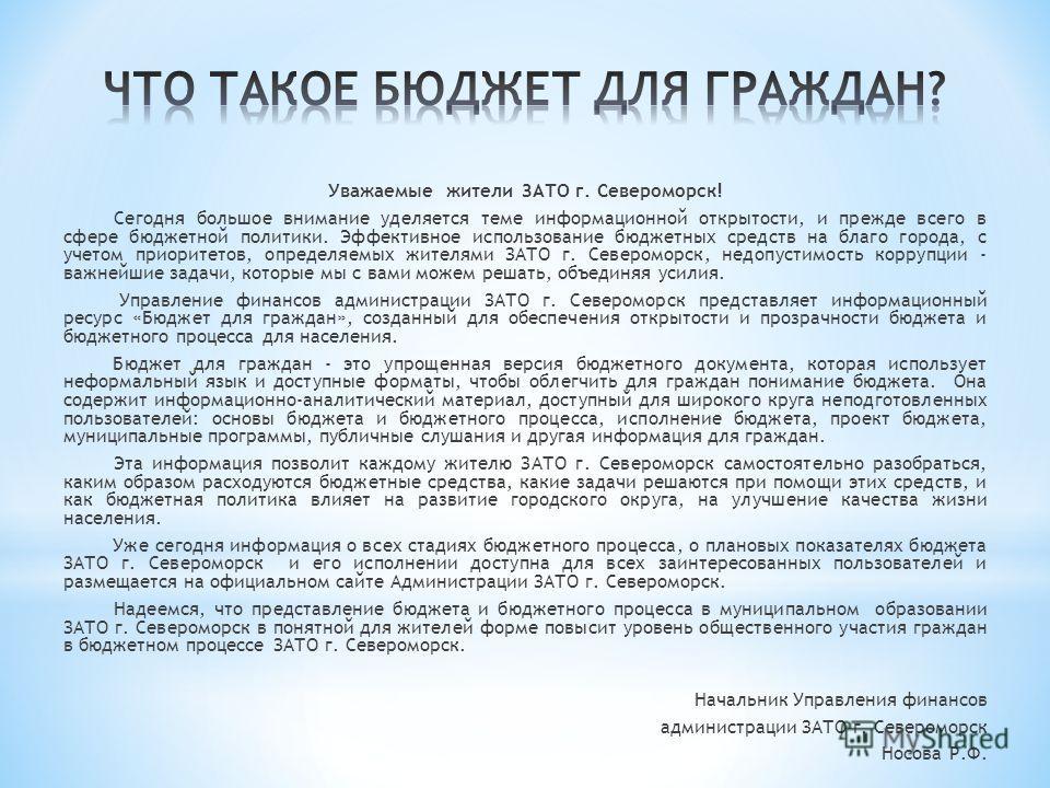 Уважаемые жители ЗАТО г. Североморск! Сегодня большое внимание уделяется теме информационной открытости, и прежде всего в сфере бюджетной политики. Эффективное использование бюджетных средств на благо города, с учетом приоритетов, определяемых жителя