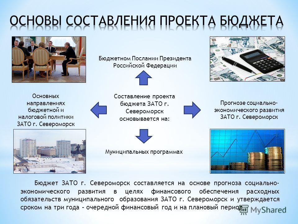 Бюджет ЗАТО г. Североморск составляется на основе прогноза социально- экономического развития в целях финансового обеспечения расходных обязательств муниципального образования ЗАТО г. Североморск и утверждается сроком на три года – очередной финансов