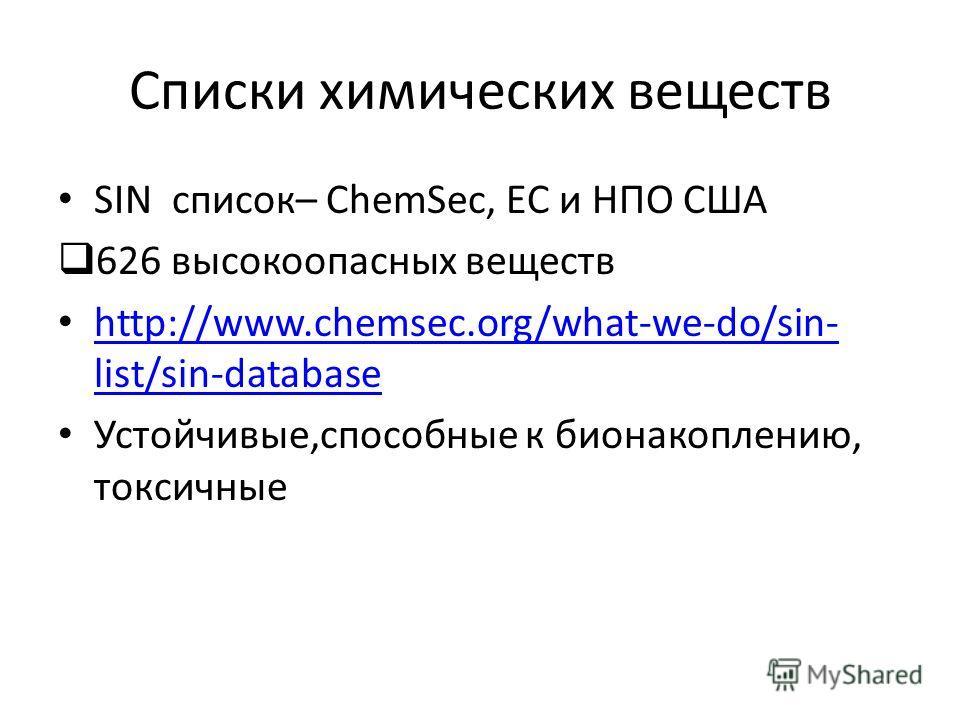Списки химических веществ SIN список– ChemSec, EС и НПО США 626 высокоопасных веществ http://www.chemsec.org/what-we-do/sin- list/sin-database http://www.chemsec.org/what-we-do/sin- list/sin-database Устойчивые,способные к бионакоплению, токсичные Th