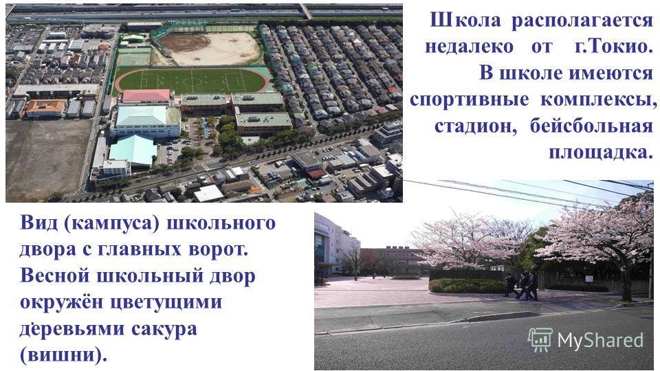 Школа располагается недалеко от г.Токио. В школе имеются спортивные комплексы, стадион, бейсбольная площадка.. 2 Вид (кампуса) школьного двора с главных ворот. Весной школьный двор окружён цветущими деревьями сакура (вишни).