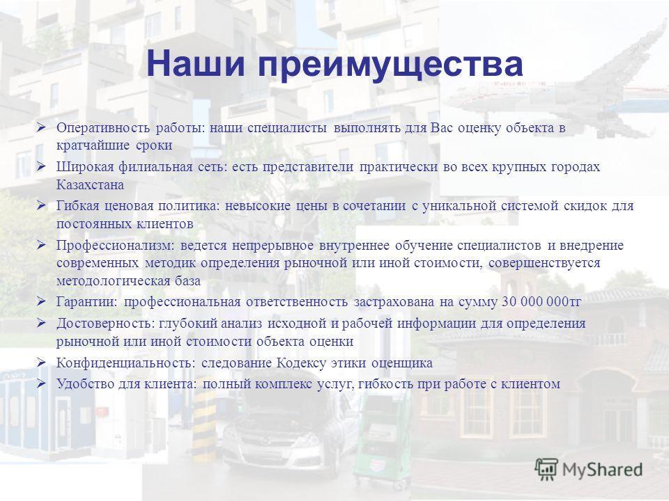 Наши преимущества Оперативность работы: наши специалисты выполнять для Вас оценку объекта в кратчайшие сроки Широкая филиальная сеть: есть представители практически во всех крупных городах Казахстана Гибкая ценовая политика: невысокие цены в сочетани