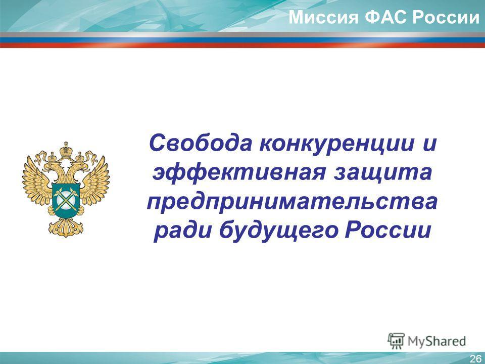 26 Свобода конкуренции и эффективная защита предпринимательства ради будущего России Миссия ФАС России