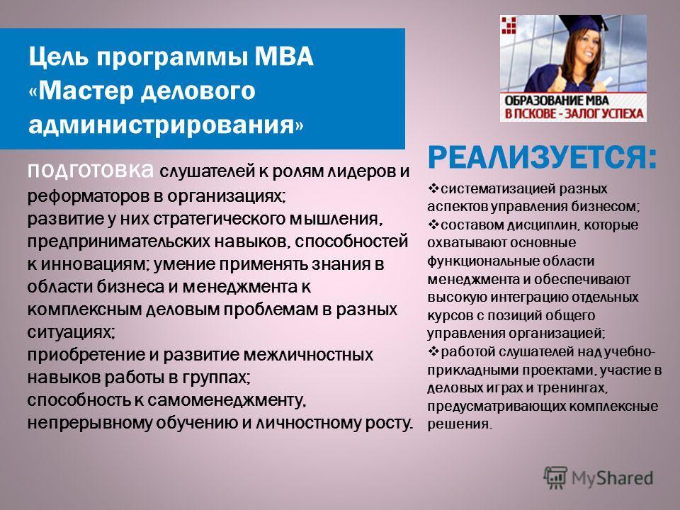 Цель программы МВА «Мастер делового администрирования» РЕАЛИЗУЕТСЯ : подготовка слушателей к ролям лидеров и реформаторов в организациях; развитие у них стратегического мышления, предпринимательских навыков, способностей к инновациям; умение применят