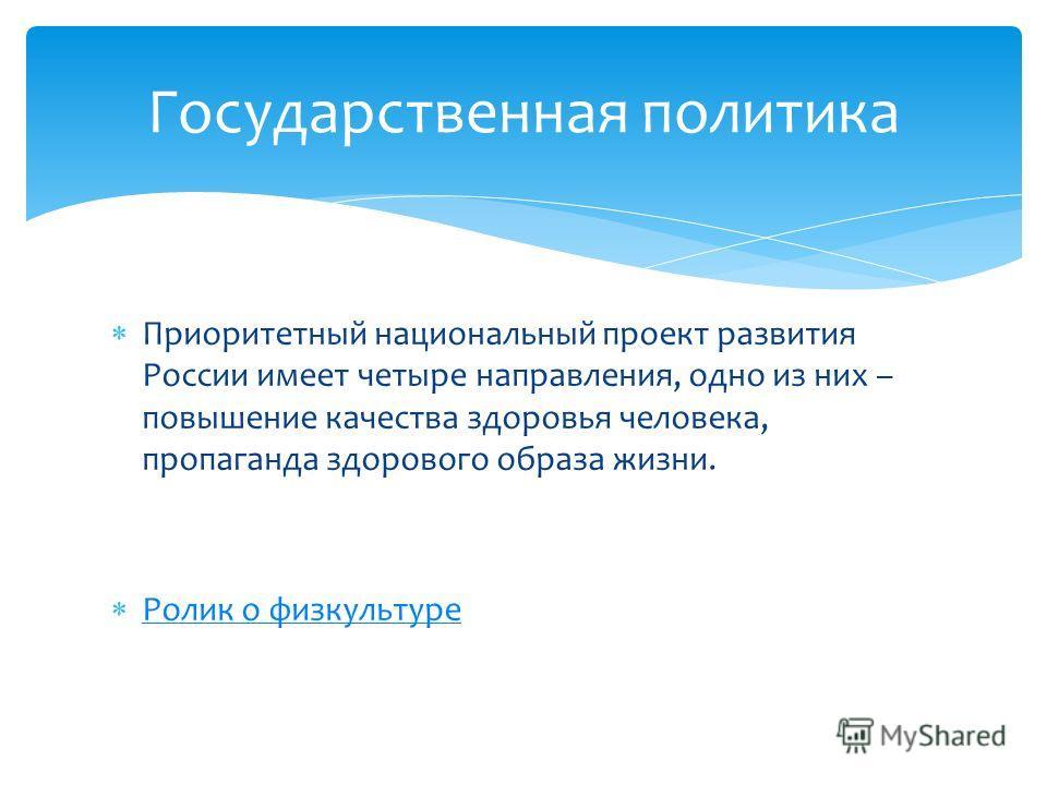 Приоритетный национальный проект развития России имеет четыре направления, одно из них – повышение качества здоровья человека, пропаганда здорового образа жизни. Ролик о физкультуре Государственная политика