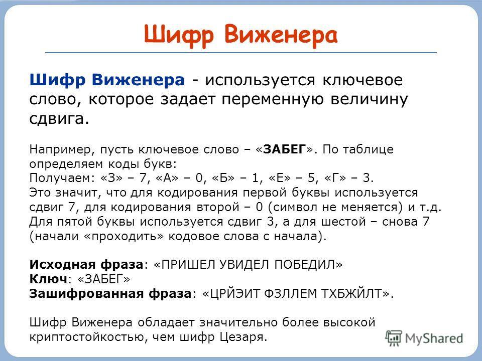 Шифр Виженера Шифр Виженера - используется ключевое слово, которое задает переменную величину сдвига. Например, пусть ключевое слово – «ЗАБЕГ». По таблице определяем коды букв: Получаем: «З» – 7, «А» – 0, «Б» – 1, «Е» – 5, «Г» – 3. Это значит, что дл