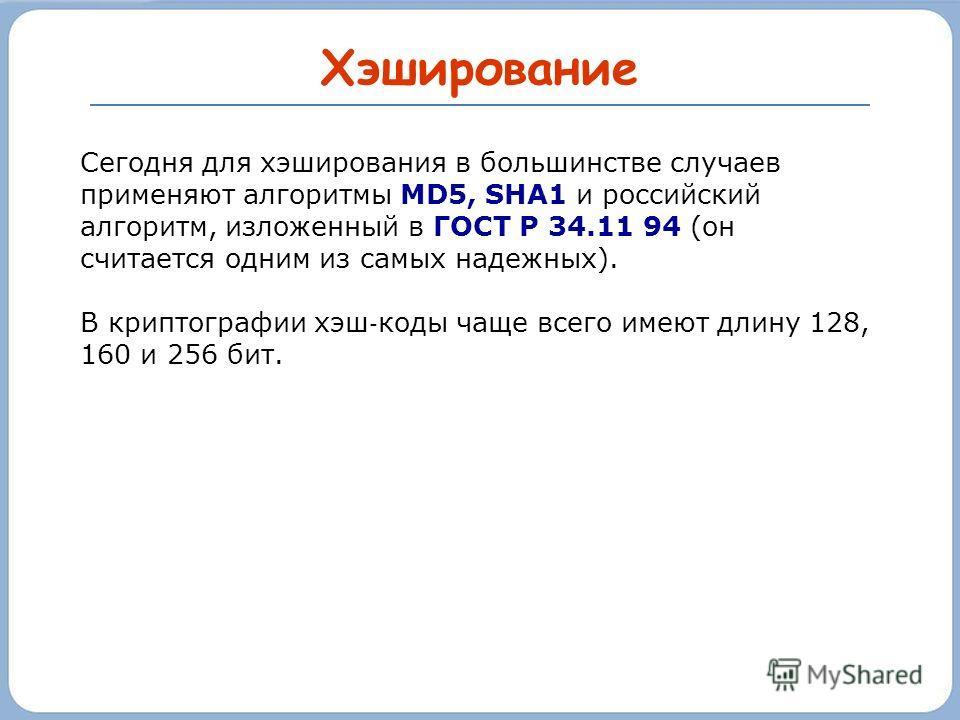 Хэширование Сегодня для хэширования в большинстве случаев применяют алгоритмы MD5, SHA1 и российский алгоритм, изложенный в ГОСТ Р 34.11 94 (он считается одним из самых надежных). В криптографии хэш коды чаще всего имеют длину 128, 160 и 256 бит.