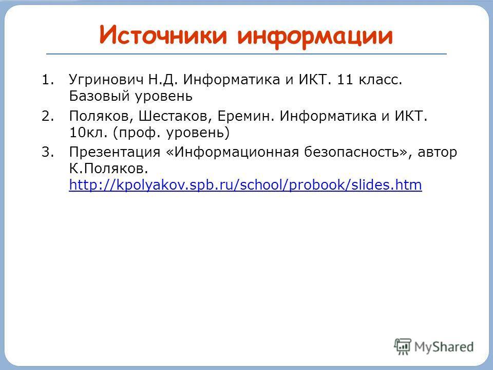 Источники информации 1.Угринович Н.Д. Информатика и ИКТ. 11 класс. Базовый уровень 2.Поляков, Шестаков, Еремин. Информатика и ИКТ. 10кл. (проф. уровень) 3.Презентация «Информационная безопасность», автор К.Поляков. http://kpolyakov.spb.ru/school/prob