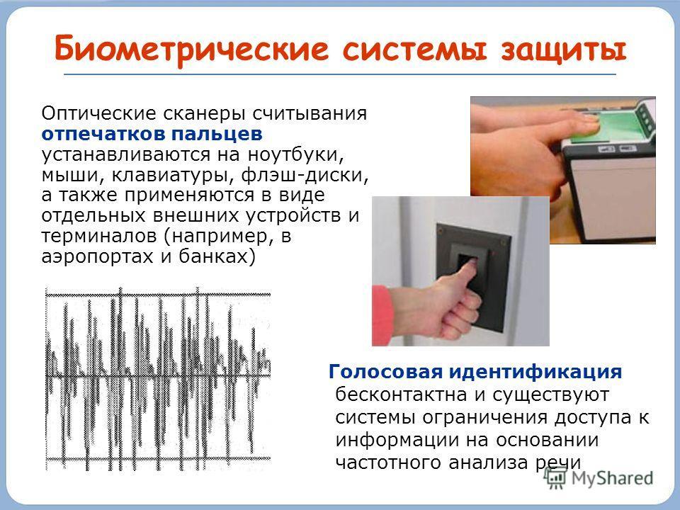 Биометрические системы защиты Оптические сканеры считывания отпечатков пальцев устанавливаются на ноутбуки, мыши, клавиатуры, флэш-диски, а также применяются в виде отдельных внешних устройств и терминалов (например, в аэропортах и банках) Голосовая