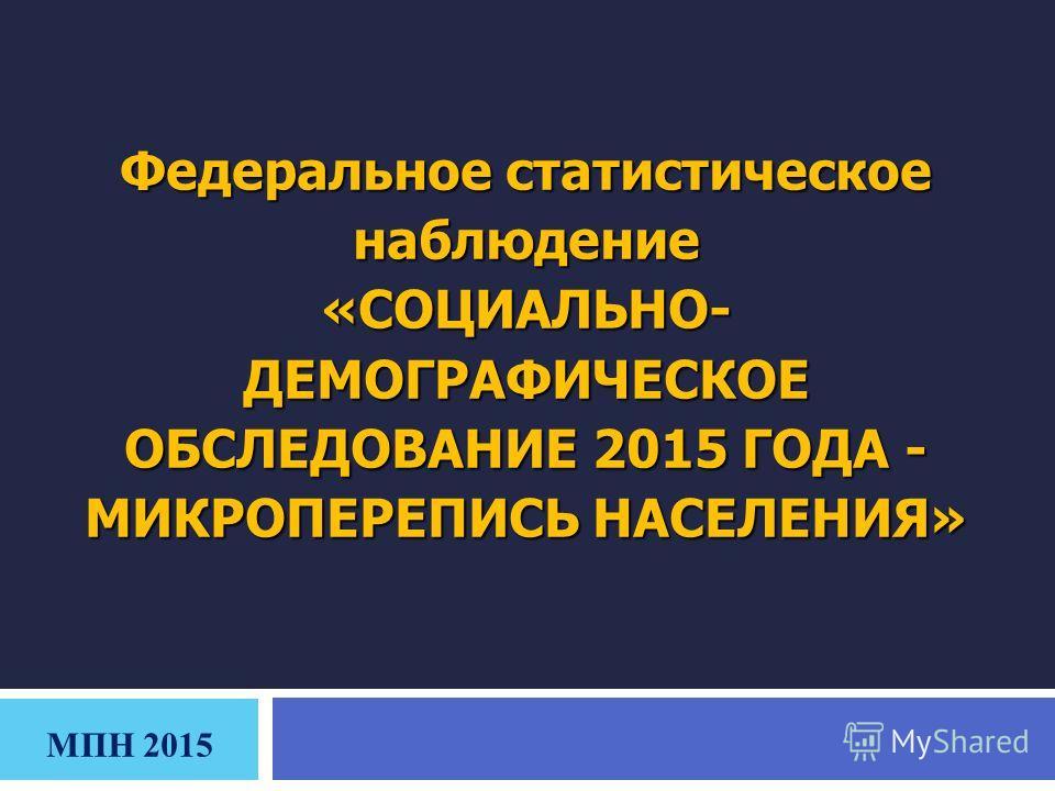 Федеральное статистическое наблюдение «СОЦИАЛЬНО- ДЕМОГРАФИЧЕСКОЕ ОБСЛЕДОВАНИЕ 2015 ГОДА - МИКРОПЕРЕПИСЬ НАСЕЛЕНИЯ» МПН 2015