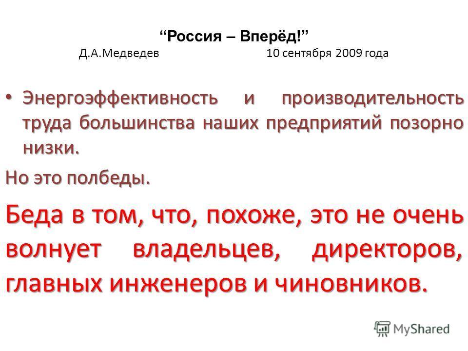 Россия – Вперёд! Д.А.Медведев 10 сентября 2009 года Энергоэффективность и производительность труда большинства наших предприятий позорно низки. Энергоэффективность и производительность труда большинства наших предприятий позорно низки. Но это полбеды