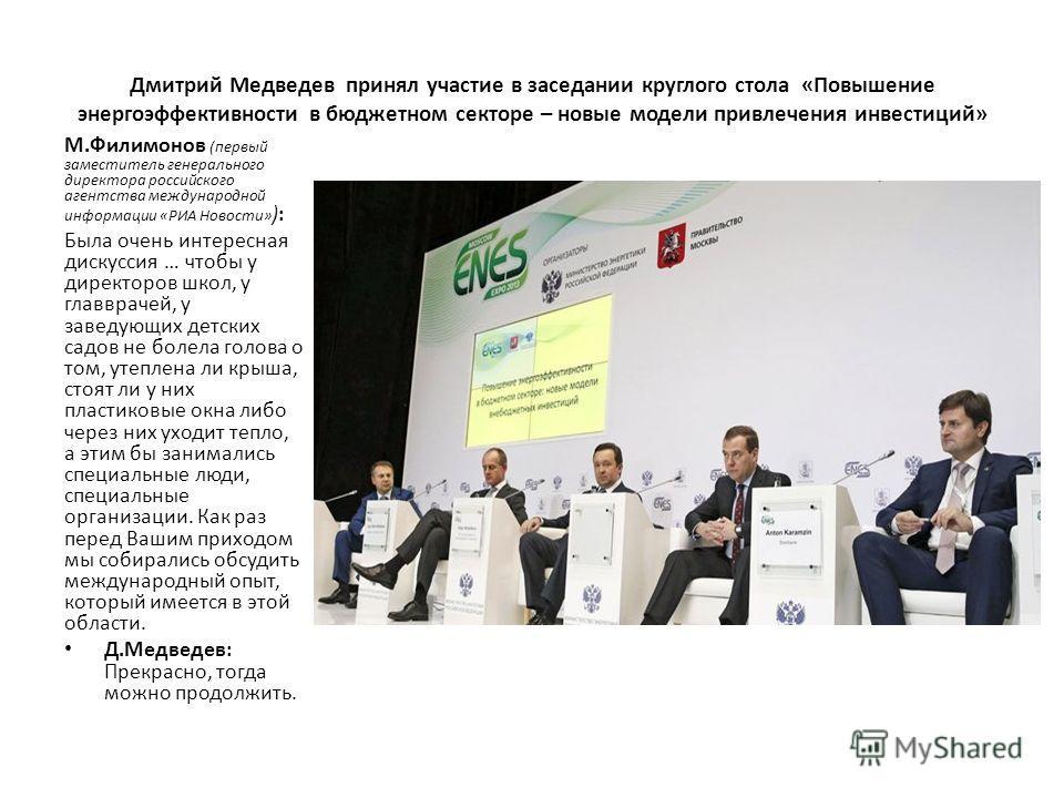Дмитрий Медведев принял участие в заседании круглого стола «Повышение энергоэффективности в бюджетном секторе – новые модели привлечения инвестиций» М.Филимонов (первый заместитель генерального директора российского агентства международной информации