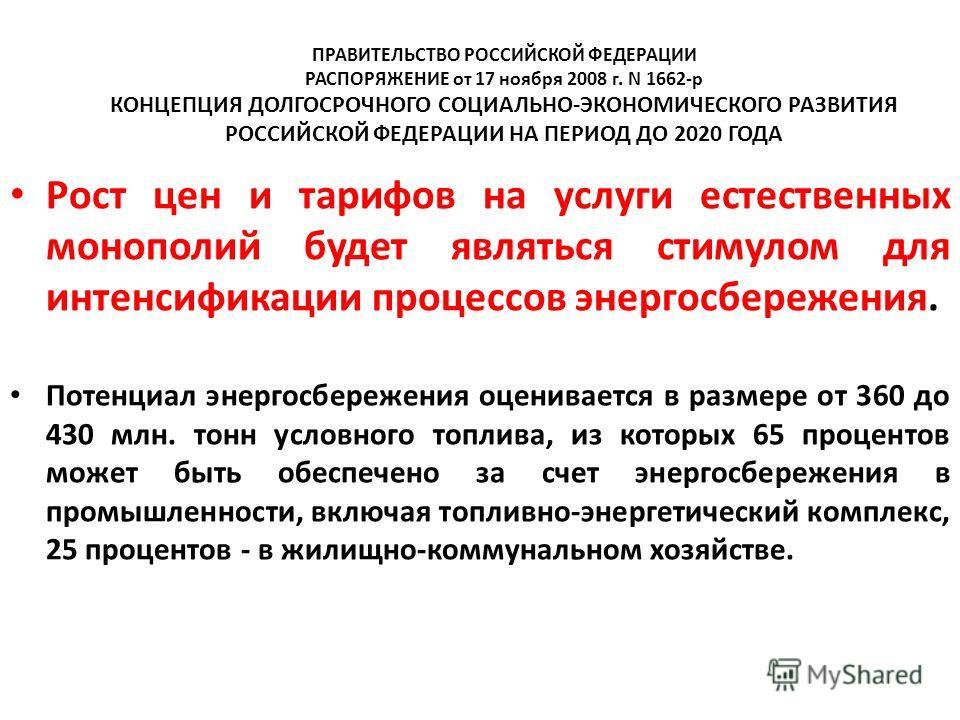 ПРАВИТЕЛЬСТВО РОССИЙСКОЙ ФЕДЕРАЦИИ РАСПОРЯЖЕНИЕ от 17 ноября 2008 г. N 1662-р КОНЦЕПЦИЯ ДОЛГОСРОЧНОГО СОЦИАЛЬНО-ЭКОНОМИЧЕСКОГО РАЗВИТИЯ РОССИЙСКОЙ ФЕДЕРАЦИИ НА ПЕРИОД ДО 2020 ГОДА Рост цен и тарифов на услуги естественных монополий будет являться сти