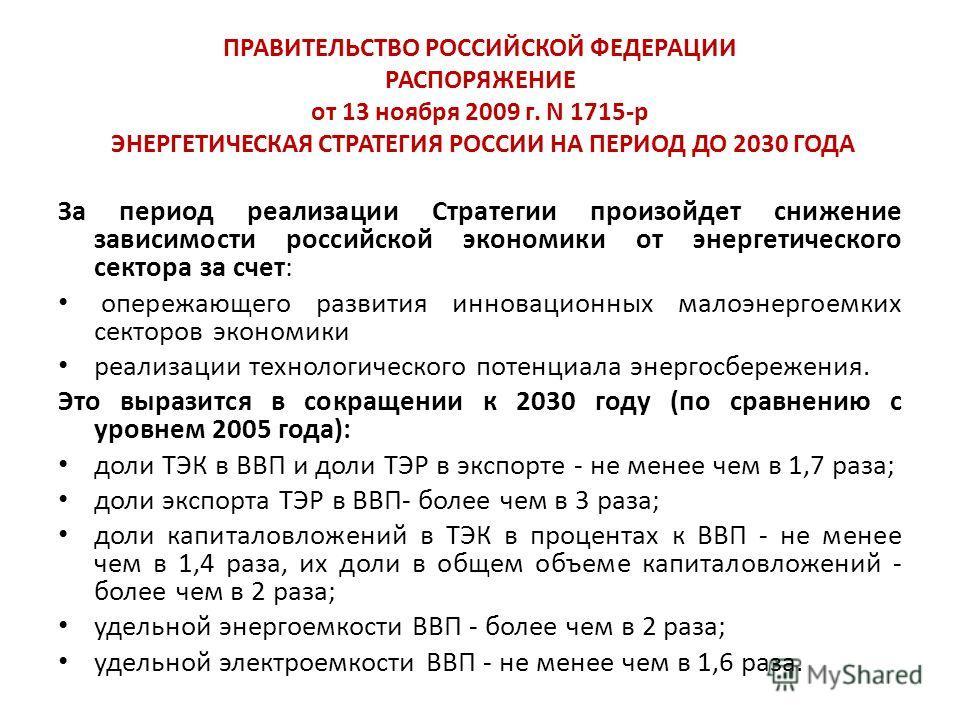 ПРАВИТЕЛЬСТВО РОССИЙСКОЙ ФЕДЕРАЦИИ РАСПОРЯЖЕНИЕ от 13 ноября 2009 г. N 1715-р ЭНЕРГЕТИЧЕСКАЯ СТРАТЕГИЯ РОССИИ НА ПЕРИОД ДО 2030 ГОДА За период реализации Стратегии произойдет снижение зависимости российской экономики от энергетического сектора за сче