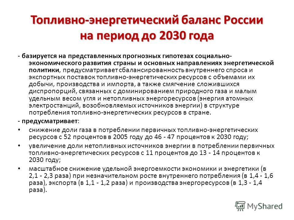 Топливно-энергетический баланс России на период до 2030 года - базируется на представленных прогнозных гипотезах социально- экономического развития страны и основных направлениях энергетической политики, предусматривает сбалансированность внутреннего