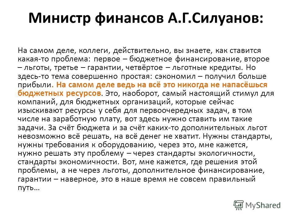 Министр финансов А.Г.Силуанов: На самом деле, коллеги, действительно, вы знаете, как ставится какая-то проблема: первое – бюджетное финансирование, второе – льготы, третье – гарантии, четвёртое – льготные кредиты. Но здесь-то тема совершенно простая: