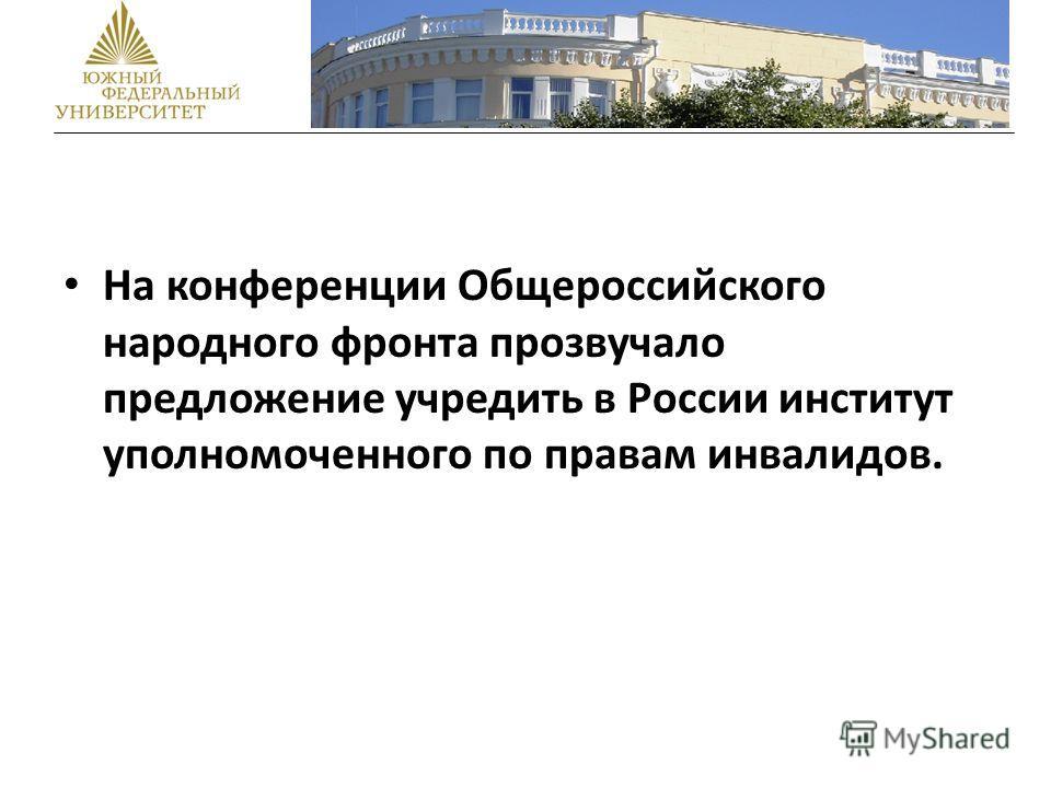 На конференции Общероссийского народного фронта прозвучало предложение учредить в России институт уполномоченного по правам инвалидов.