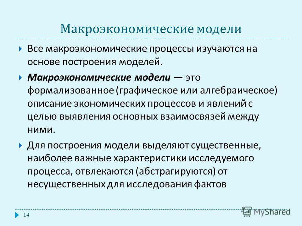 Макроэкономические модели 14 Все макроэкономические процессы изучаются на основе построения моделей. Макроэкономические модели это формализованное ( графическое или алгебраическое ) описание экономических процессов и явлений с целью выявления основны
