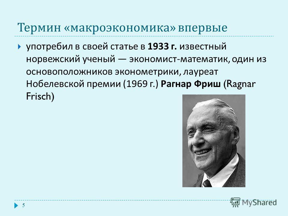 Термин « макроэкономика » впервые 5 употребил в своей статье в 1933 г. известный норвежский ученый экономист - математик, один из основоположников эконометрики, лауреат Нобелевской премии (1969 г.) Рагнар Фриш (Ragnar Frisch)