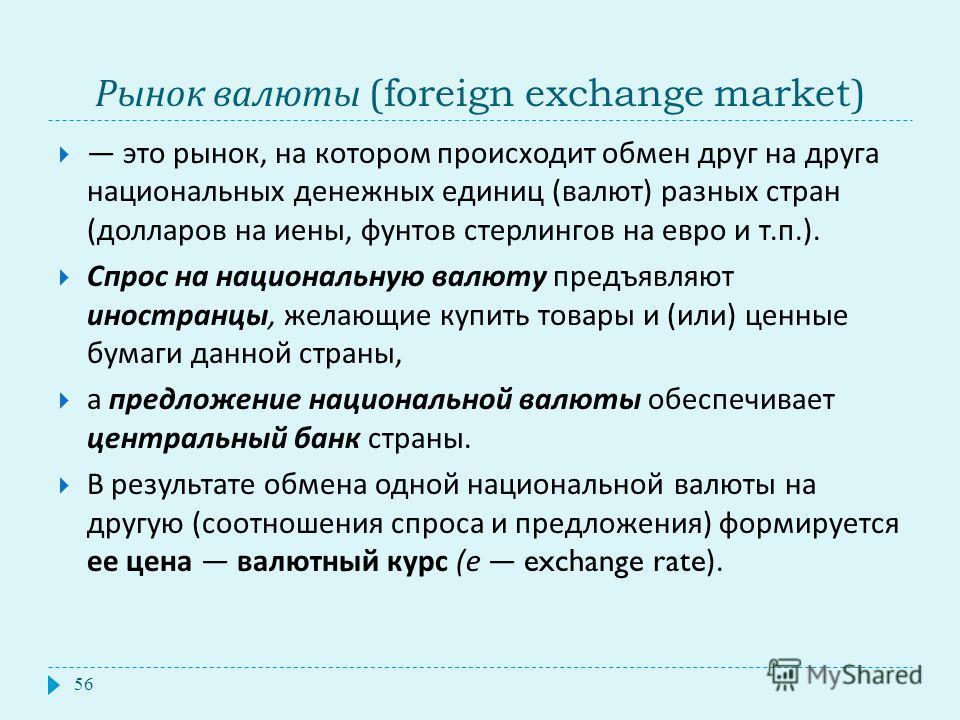 Рынок валюты (foreign exchange market) 56 это рынок, на котором происходит обмен друг на друга национальных денежных единиц ( валют ) разных стран ( долларов на иены, фунтов стерлингов на евро и т. п.). Спрос на национальную валюту предъявляют иностр