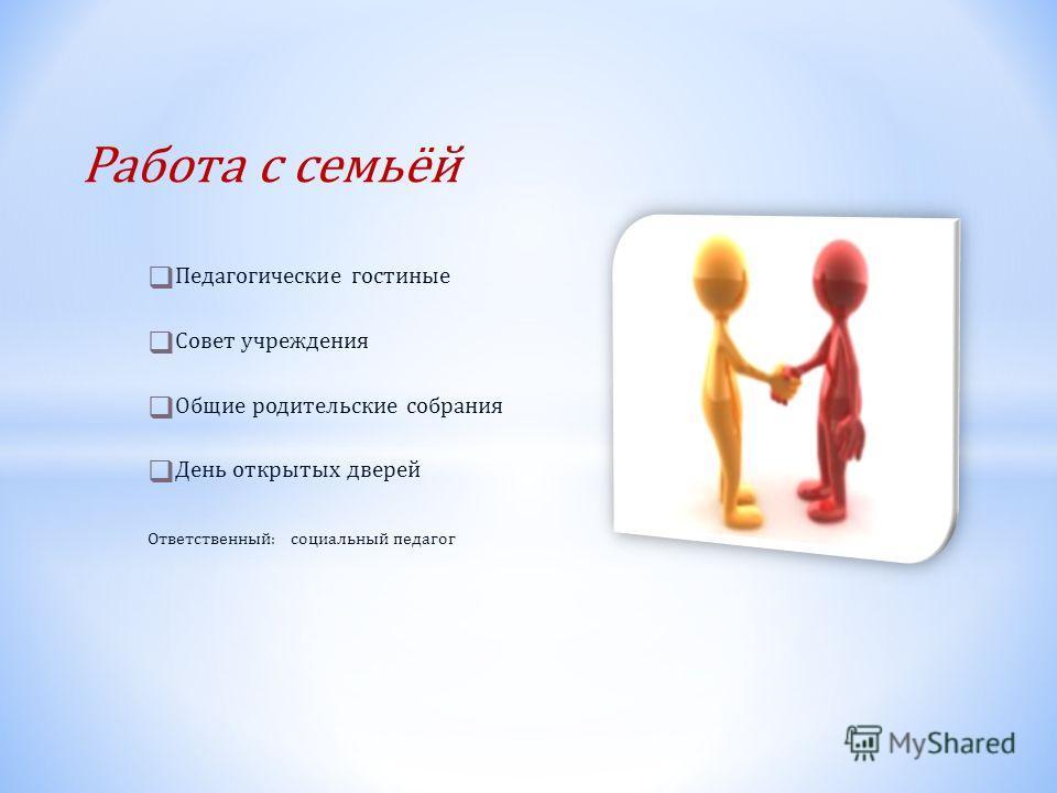 Работа с семьёй Педагогические гостиные Совет учреждения Общие родительские собрания День открытых дверей Ответственный: социальный педагог