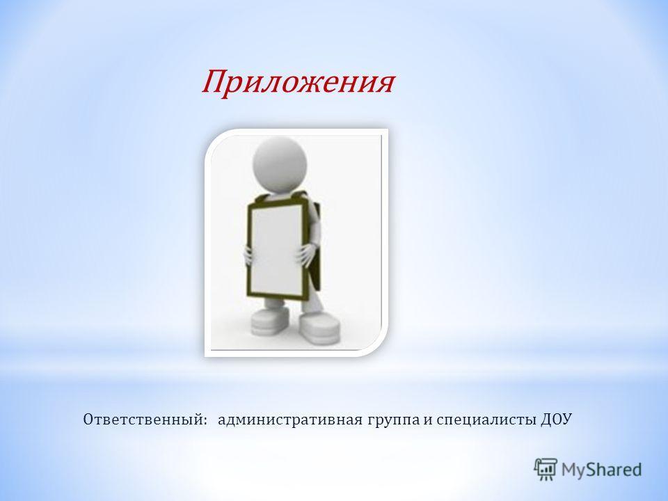 Приложения Ответственный: административная группа и специалисты ДОУ