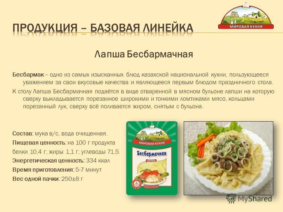 Лапша Бесбармачная Бесбармак – одно из самых изысканных блюд казахской национальной кухни, пользующееся уважением за свои вкусовые качества и являющееся первым блюдом праздничного стола. К столу Лапша Бесбармачная подаётся в виде отваренной в мясном