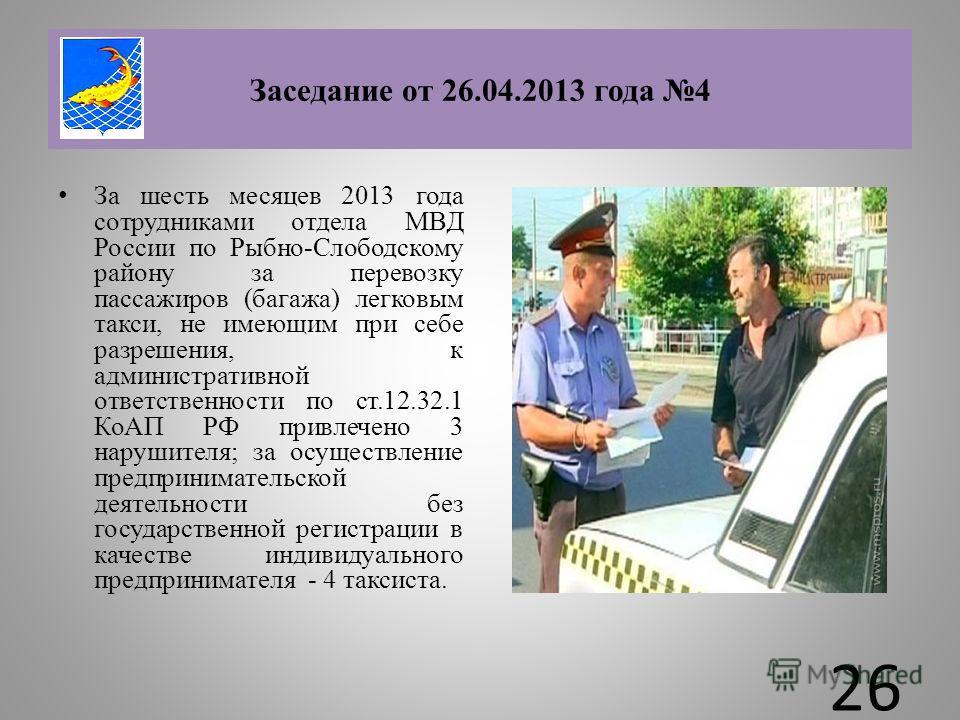 За шесть месяцев 2013 года сотрудниками отдела МВД России по Рыбно-Слободскому району за перевозку пассажиров (багажа) легковым такси, не имеющим при себе разрешения, к административной ответственности по ст.12.32.1 КоАП РФ привлечено 3 нарушителя; з
