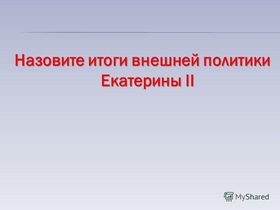 Назовите итоги внешней политики Екатерины II