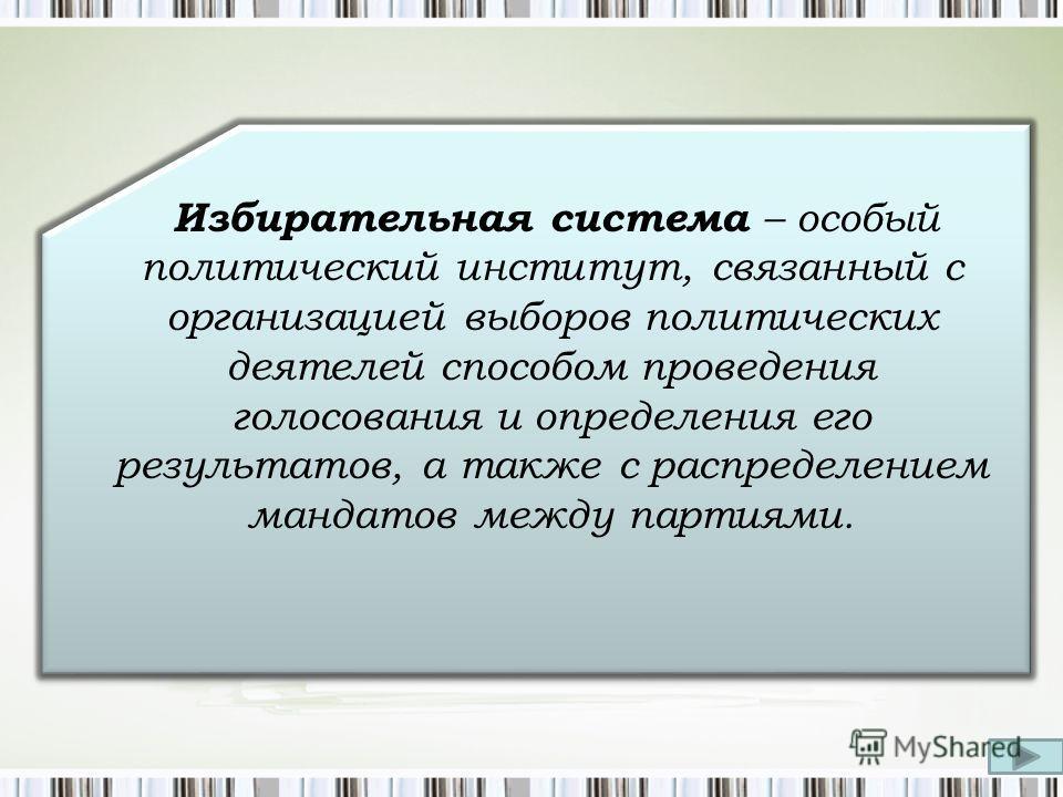 Избирательная система – особый политический институт, связанный с организацией выборов политических деятелей способом проведения голосования и определения его результатов, а также с распределением мандатов между партиями.