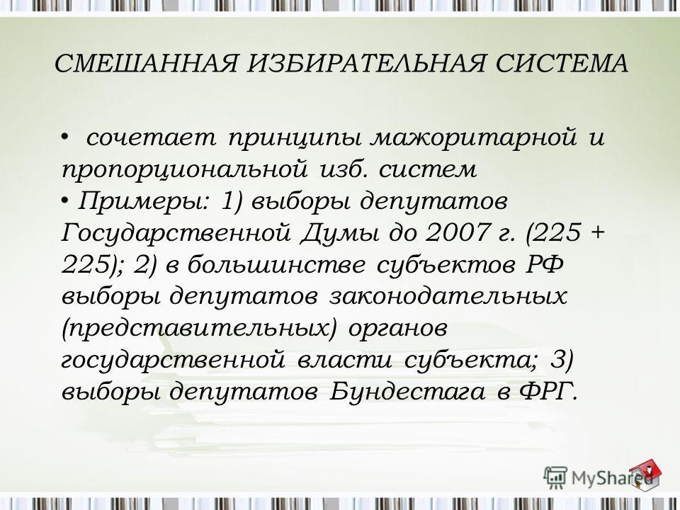 СМЕШАННАЯ ИЗБИРАТЕЛЬНАЯ СИСТЕМА сочетает принципы мажоритарной и пропорциональной изб. систем Примеры: 1) выборы депутатов Государственной Думы до 2007 г. (225 + 225); 2) в большинстве субъектов РФ выборы депутатов законодательных (представительных)
