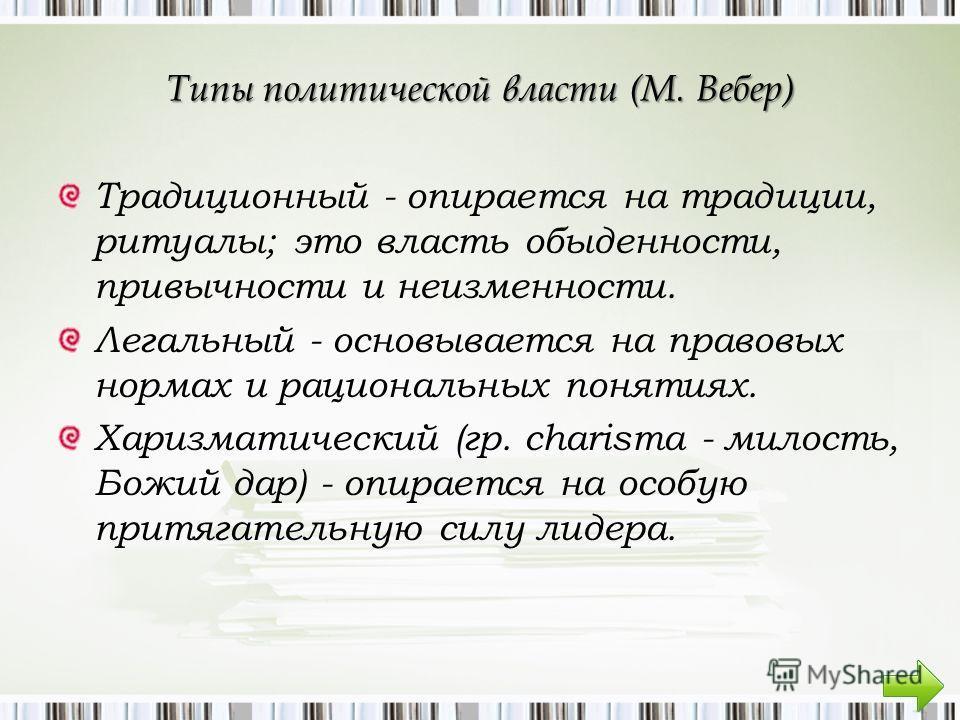 Типы политической власти (М. Вебер) Традиционный - опирается на традиции, ритуалы; это власть обыденности, привычности и неизменности. Легальный - основывается на правовых нормах и рациональных понятиях. Харизматический (гр. charisma - милость, Божий