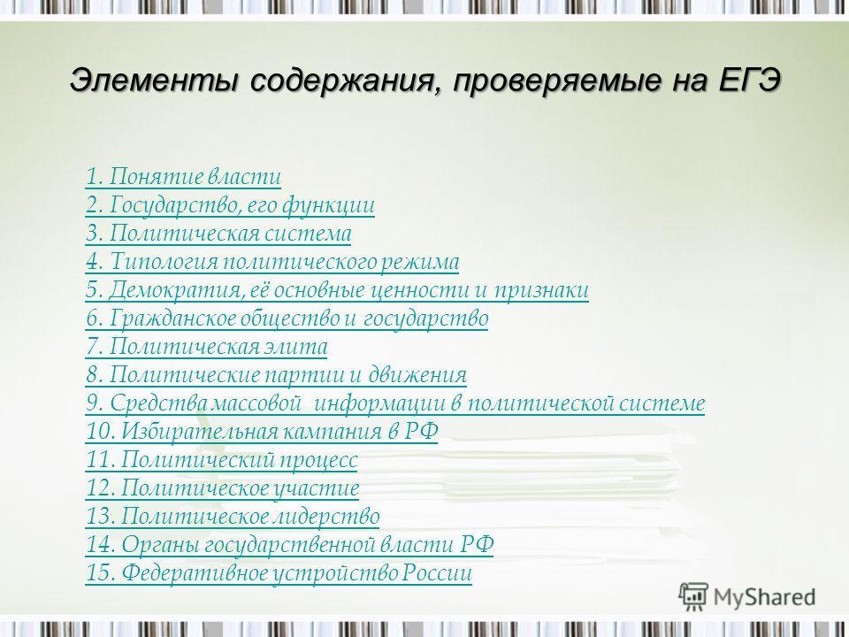 Элементы содержания, проверяемые на ЕГЭ 1. Понятие власти 2. Государство, его функции 3. Политическая система 4. Типология политического режима 5. Демократия, её основные ценности и признаки 6. Гражданское общество и государство 7. Политическая элита