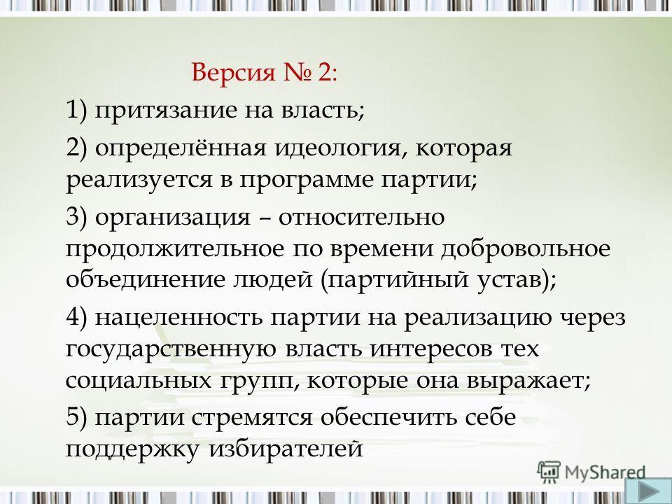 Версия 2: 1) притязание на власть; 2) определённая идеология, которая реализуется в программе партии; 3) организация – относительно продолжительное по времени добровольное объединение людей (партийный устав); 4) нацеленность партии на реализацию чере