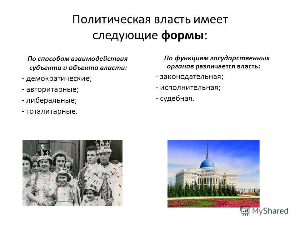 Политическая власть имеет следующие формы: По способам взаимодействия субъекта и объекта власти: - демократические; - авторитарные; - либеральные; - тоталитарные. По функциям государственных органов различается власть: - законодательная; - исполнител