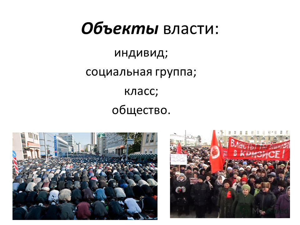 Объекты власти: индивид; социальная группа; класс; общество.