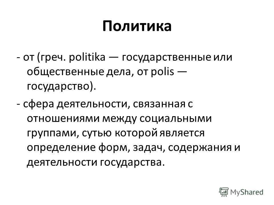 Политика - от (греч. politika государственные или общественные дела, от polis государство). - сфера деятельности, связанная с отношениями между социальными группами, сутью которой является определение форм, задач, содержания и деятельности государств