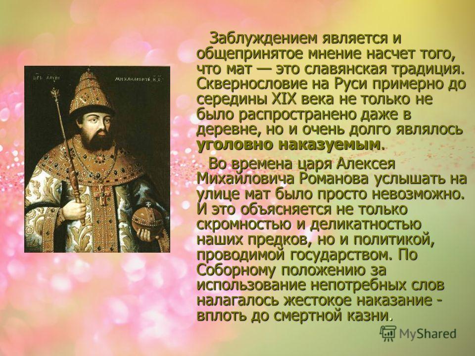 Заблуждением является и общепринятое мнение насчет того, что мат это славянская традиция. Сквернословие на Руси примерно до середины XIX века не только не было распространено даже в деревне, но и очень долго являлось уголовно наказуемым. Заблуждением