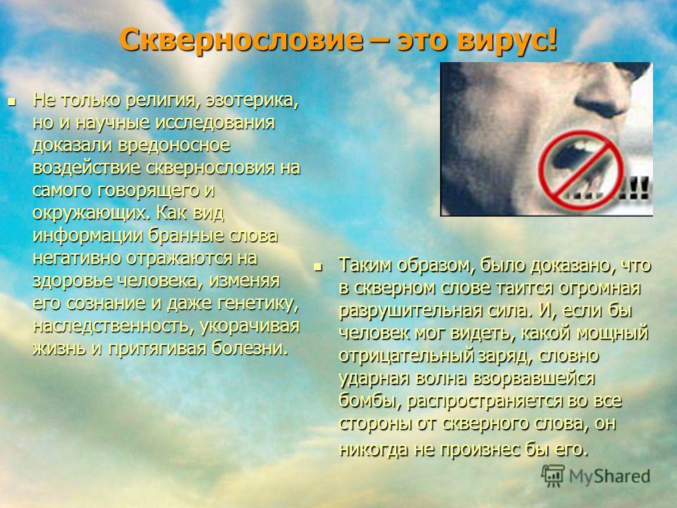 Сквернословие – это вирус! Не только религия, эзотерика, но и научные исследования доказали вредоносное воздействие сквернословия на самого говорящего и окружающих. Как вид информации бранные слова негативно отражаются на здоровье человека, изменяя е