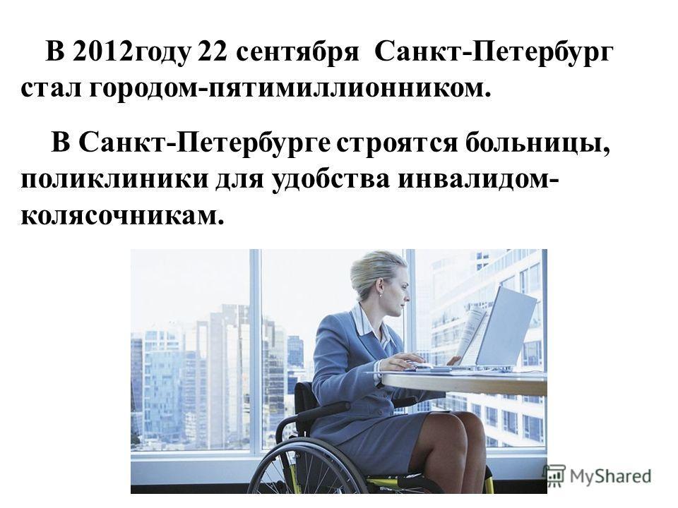 В 2012году 22 сентября Санкт-Петербург стал городом-пятимиллионником. В Санкт-Петербурге строятся больницы, поликлиники для удобства инвалидом- колясочникам.