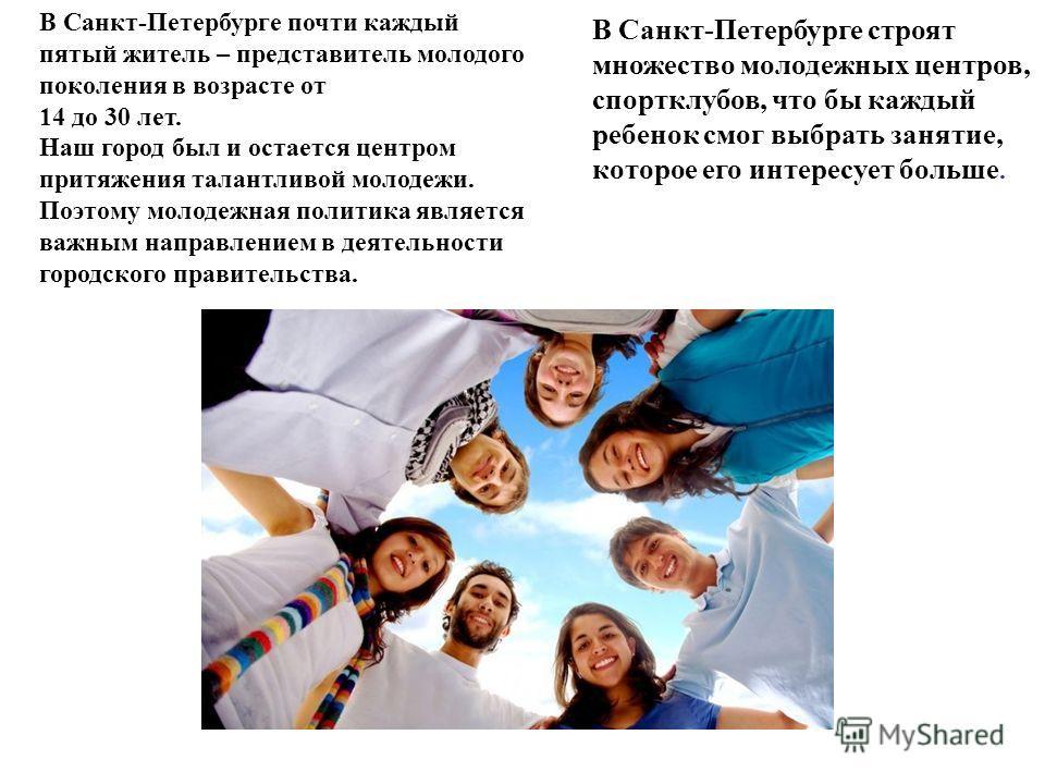В Санкт-Петербурге почти каждый пятый житель – представитель молодого поколения в возрасте от 14 до 30 лет. Наш город был и остается центром притяжения талантливой молодежи. Поэтому молодежная политика является важным направлением в деятельности горо
