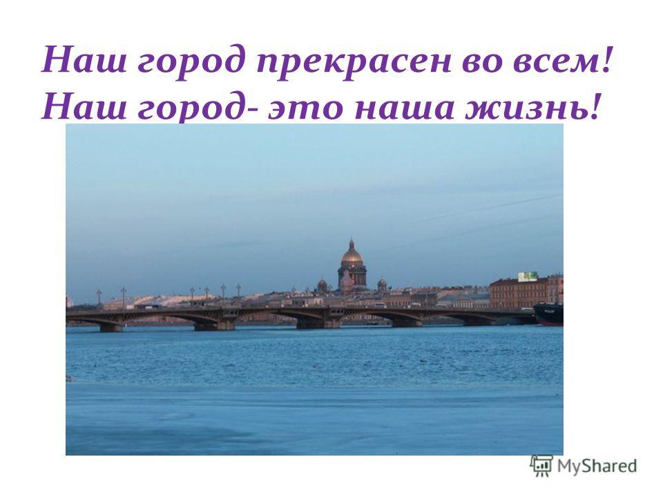Наш город прекрасен во всем! Наш город- это наша жизнь!