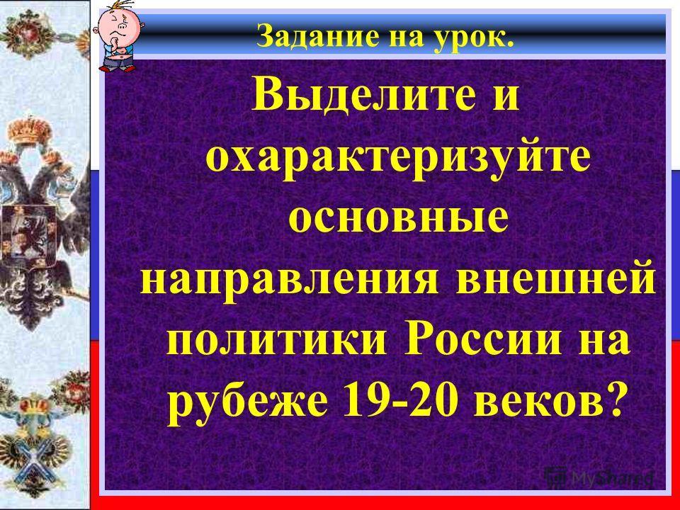 Задание на урок. Выделите и охарактеризуйте основные направления внешней политики России на рубеже 19-20 веков?