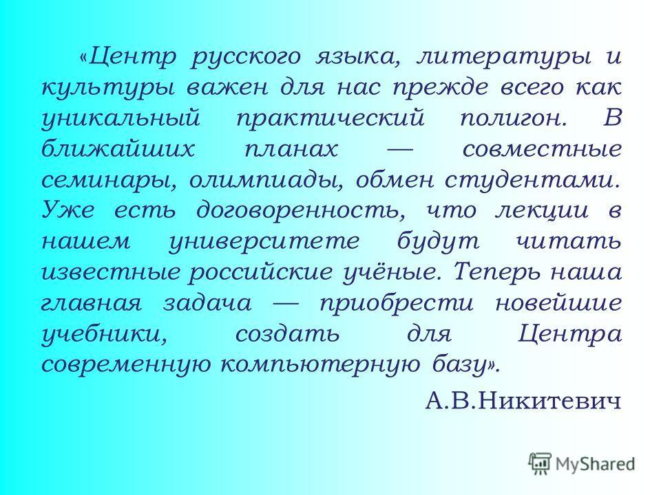 « Центр русского языка, литературы и культуры важен для нас прежде всего как уникальный практический полигон. В ближайших планах совместные семинары, олимпиады, обмен студентами. Уже есть договоренность, что лекции в нашем университете будут читать и