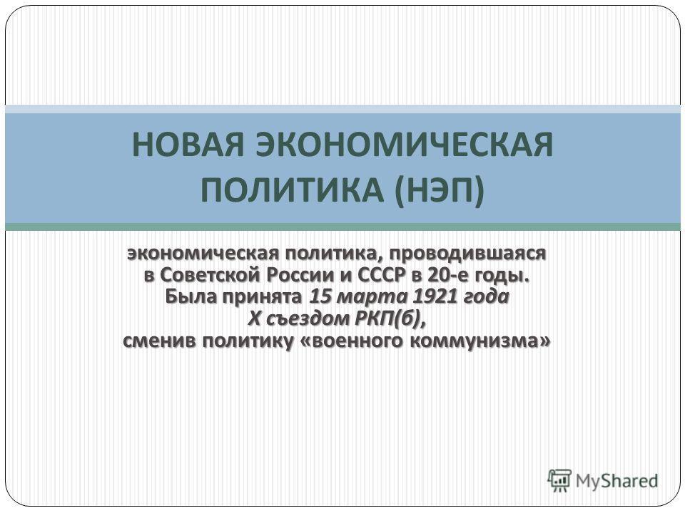 экономическая политика, проводившаяся в Советской России и СССР в 20- е годы. Была принята 15 марта 1921 года X съездом РКП ( б ), сменив политику « военного коммунизма » НОВАЯ ЭКОНОМИЧЕСКАЯ ПОЛИТИКА ( НЭП )