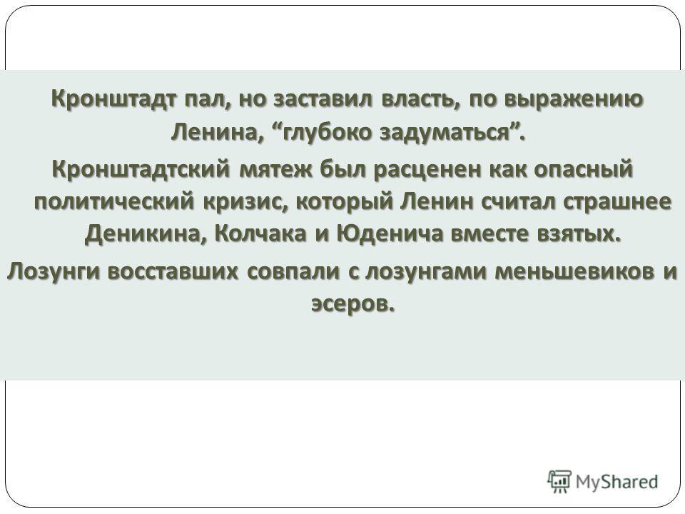 Кронштадт пал, но заставил власть, по выражению Ленина, глубоко задуматься. Кронштадт пал, но заставил власть, по выражению Ленина, глубоко задуматься. Кронштадтский мятеж был расценен как опасный политический кризис, который Ленин считал страшнее Де