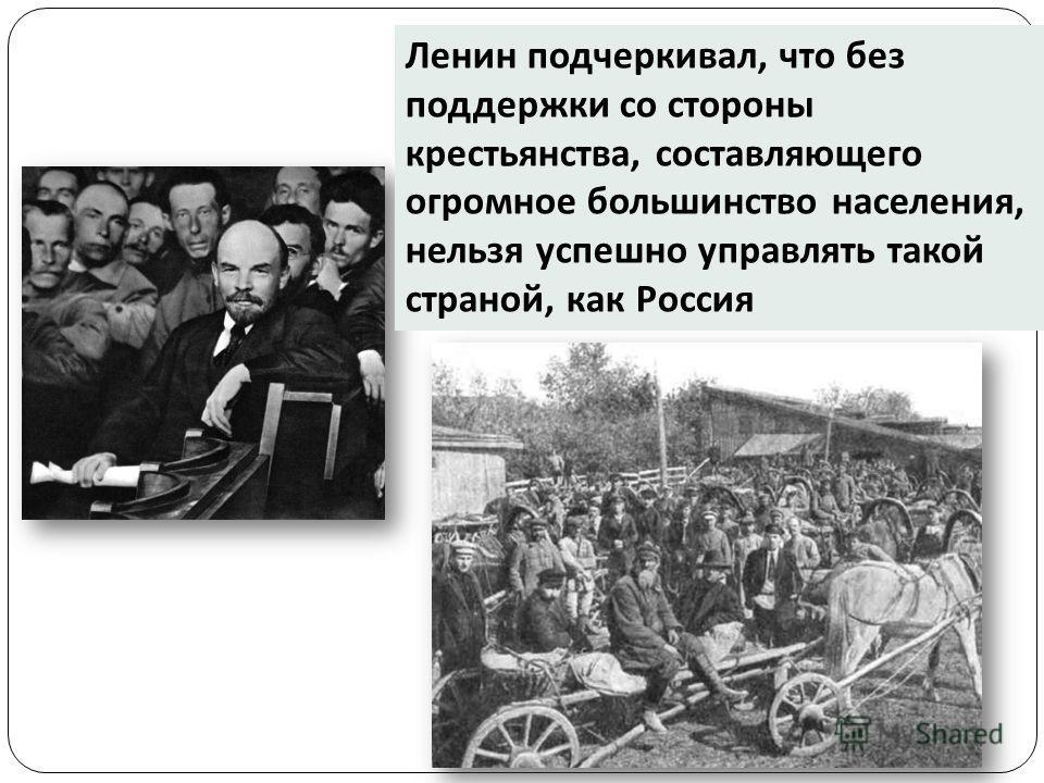 Ленин подчеркивал, что без поддержки со стороны крестьянства, составляющего огромное большинство населения, нельзя успешно управлять такой страной, как Россия